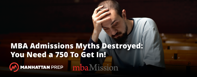 MBA Admissions Myths Destroyed: You Need a 750 to Get In! - mbaMission